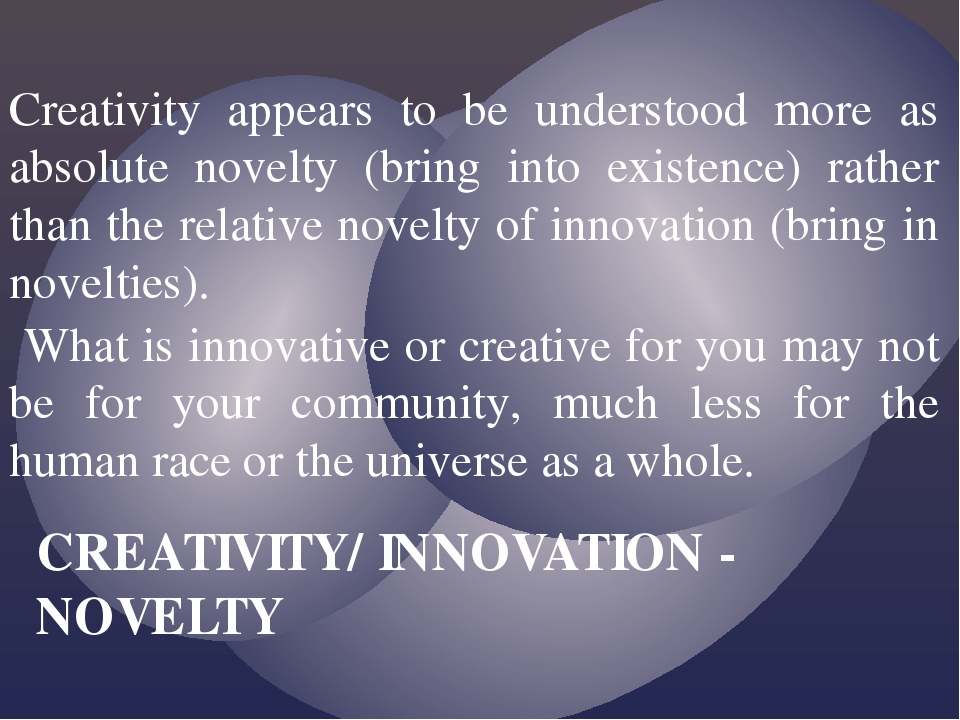 Creativity appears to be understood more as absolute novelty (bring into exis...