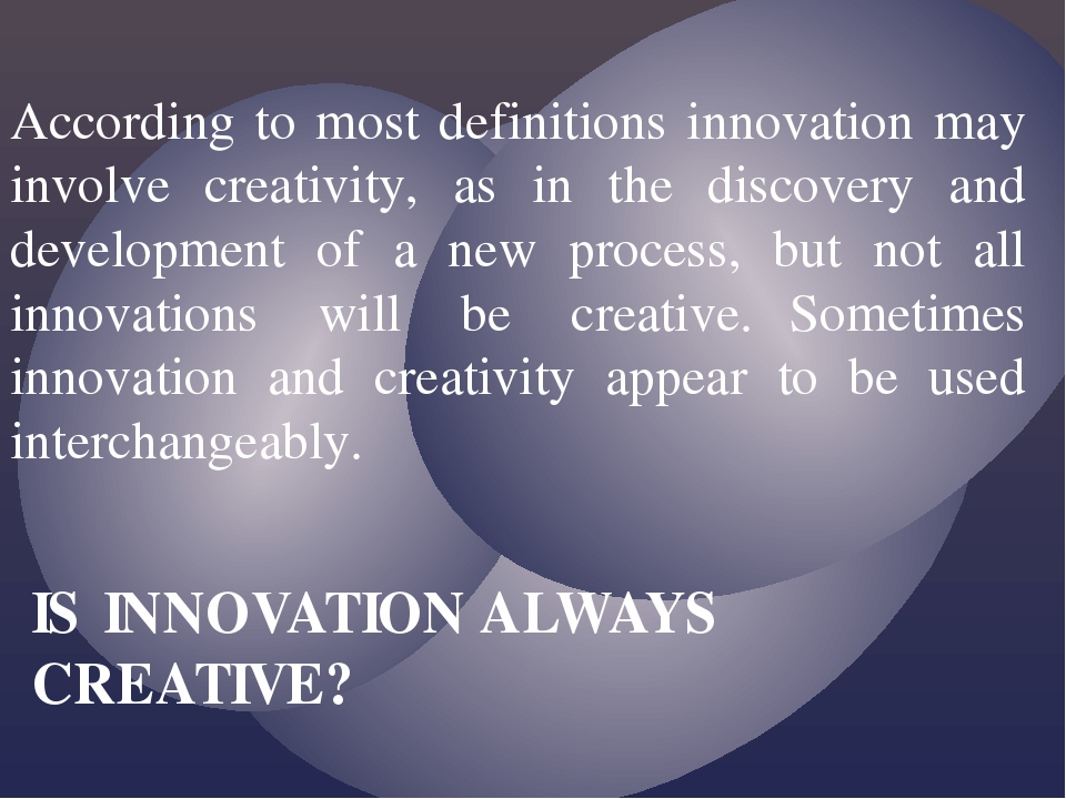 According to most definitions innovation may involve creativity, as in the di...