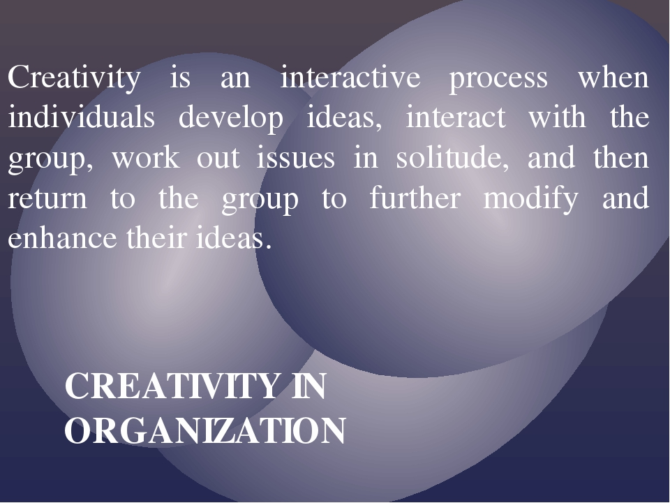 Creativity is an interactive process when individuals develop ideas, interact...