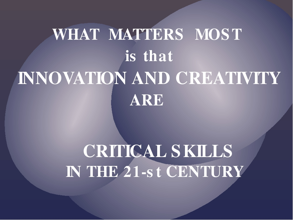 WHAT MATTERS MOST is that INNOVATION AND CREATIVITY ARE CRITICAL SKILLS IN TH...