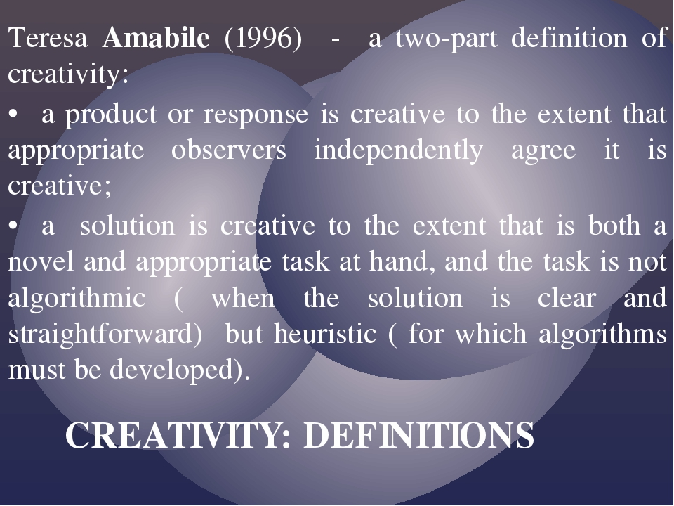 Teresa Amabile (1996) - a two-part definition of creativity: •a product or r...