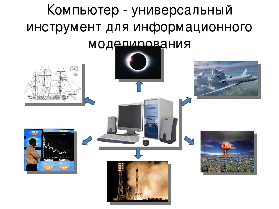 Компьютер - универсальный инструмент для информационного моделирования