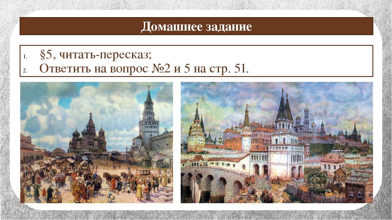 Домашнее задание §5, читать-пересказ; Ответить на вопрос №2 и 5 на стр. 51.