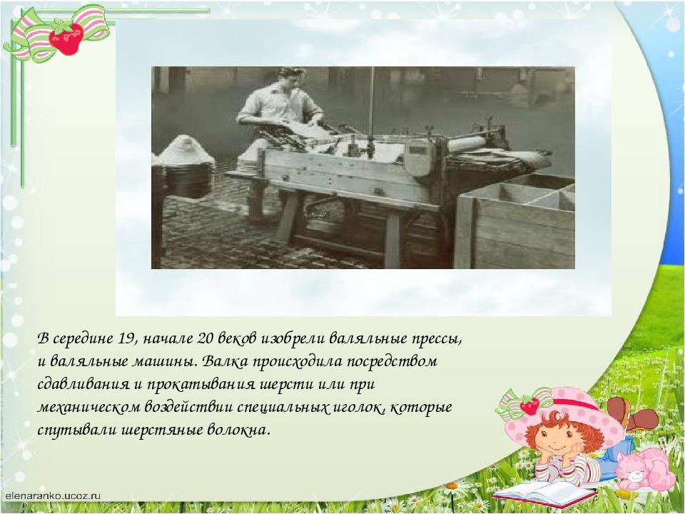 В середине 19, начале 20 веков изобрели валяльные прессы, и валяльные машины....