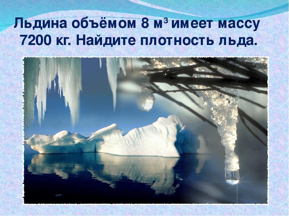 Льдина объёмом 8 м3 имеет массу 7200 кг. Найдите плотность льда.