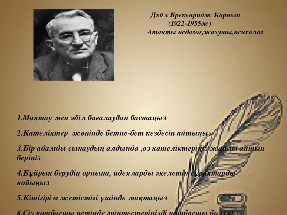 Дейл Брекенридж Карнеги (1922-1955ж) Атақты педагог,жазушы,психолог 1.Мақтау...