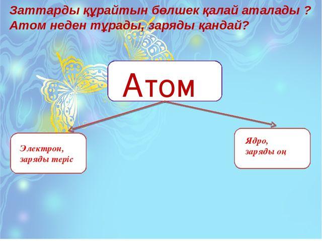 Заттарды құрайтын бөлшек қалай аталады ? Атом неден тұрады, заряды қандай? Ат...