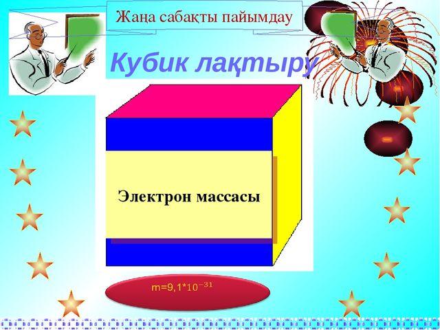 Кубик лақтыру Жаңа сабақты пайымдау Электрон массасы