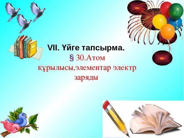 VII. Үйге тапсырма. § 30.Атом құрылысы,элементар электр заряды