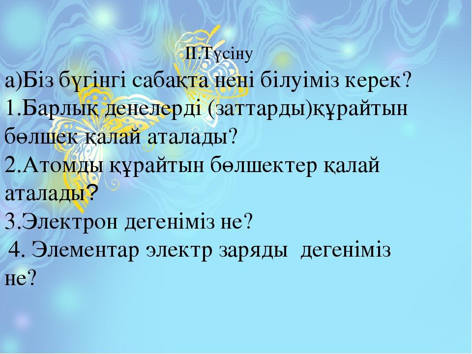 ІІ.Түсіну а)Біз бүгінгі сабақта нені білуіміз керек? 1.Барлық денелерді (зат...