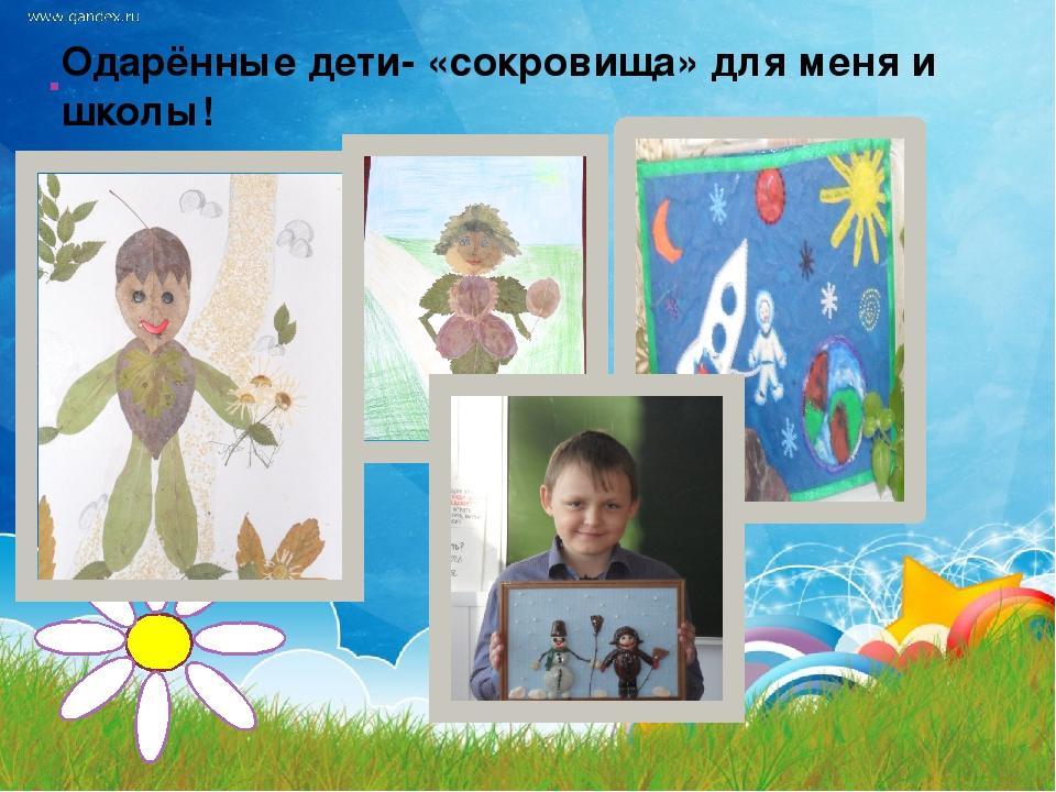 . Одарённые дети- «сокровища» для меня и школы!