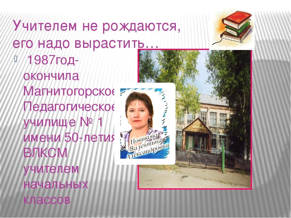 Учителем не рождаются, его надо вырастить… 1987год- окончила Магнитогорское П...