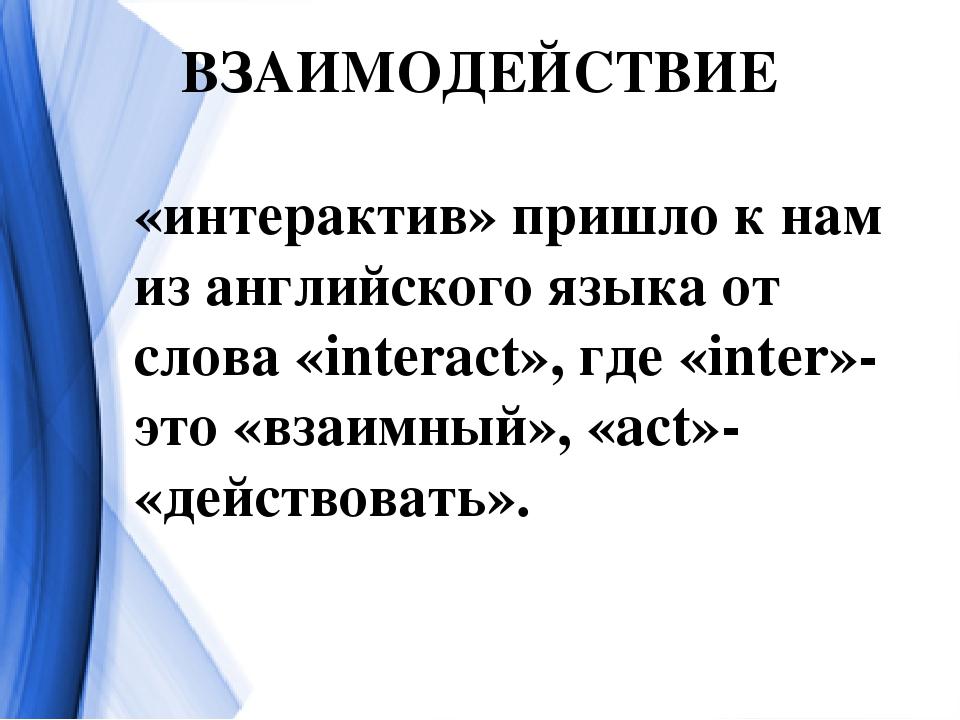 ВЗАИМОДЕЙСТВИЕ «интерактив» пришло к нам из английского языка от слова «inter...