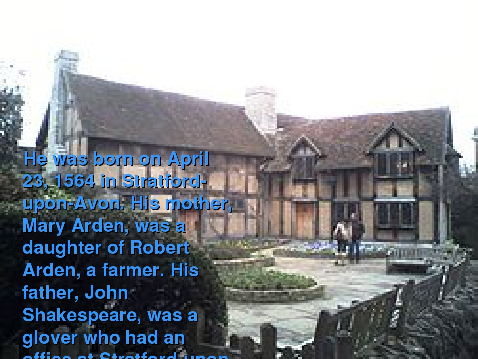 He was born on April 23, 1564 in Stratford-upon-Avon. His mother, Mary Arden...