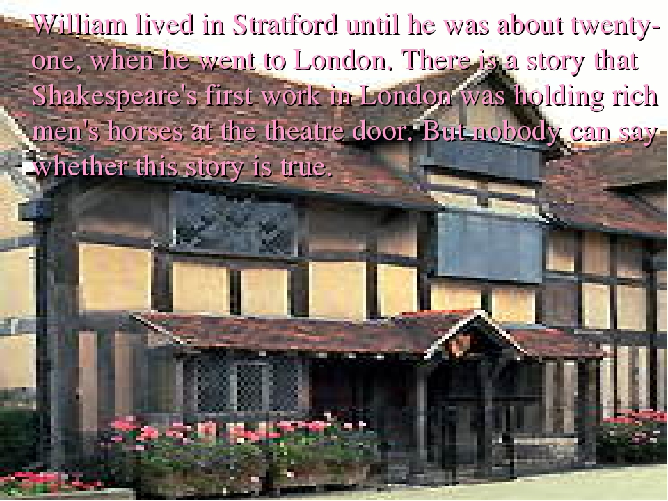 William lived in Stratford until he was about twenty-one, when he went to Lo...