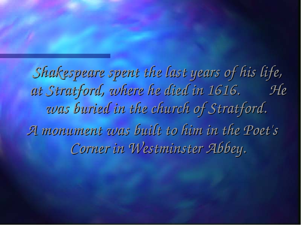 Shakespeare spent the last years of his life, at Stratford, where he died in...