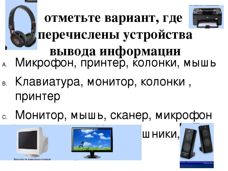 отметьте вариант, где перечислены устройства вывода информации Микрофон, прин...