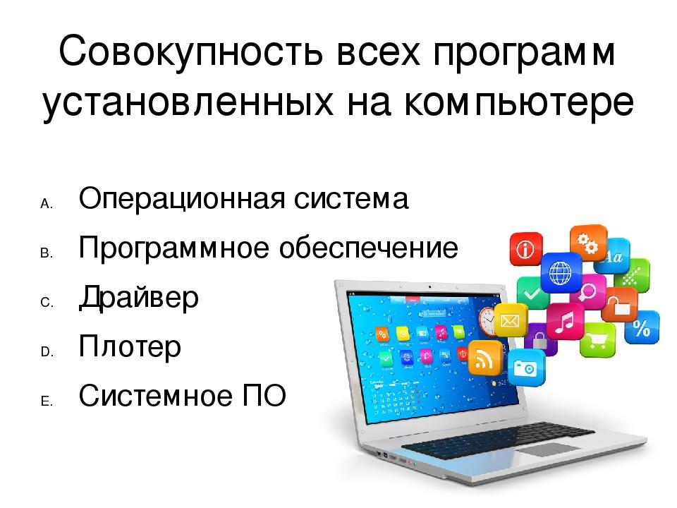 Совокупность всех программ установленных на компьютере Операционная система П...