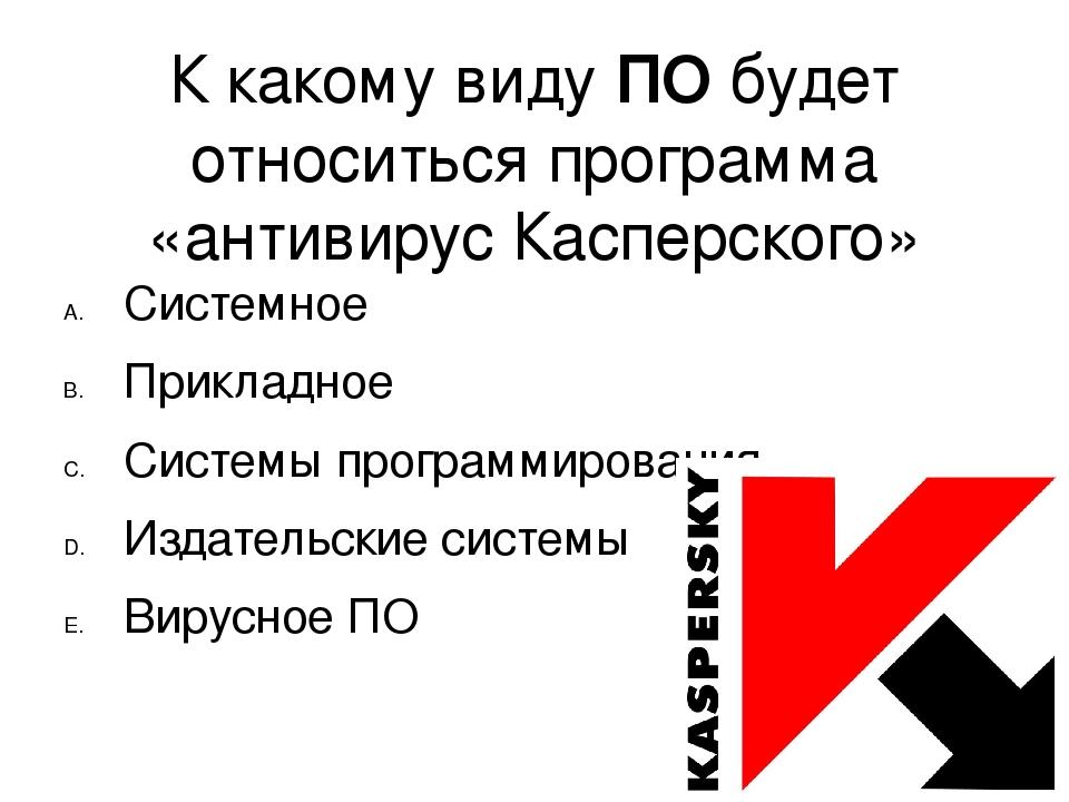 К какому виду ПО будет относиться программа «антивирус Касперского» Системное...