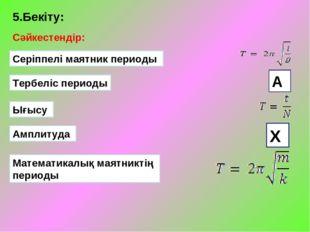 5.Бекіту: Сәйкестендір: Серіппелі маятник периоды Тербеліс периоды Ығысу Ампл