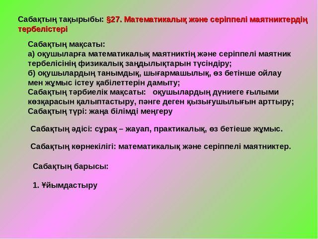 Сабақтың тақырыбы: §27. Математикалық және серіппелі маятниктердің тербелісте...