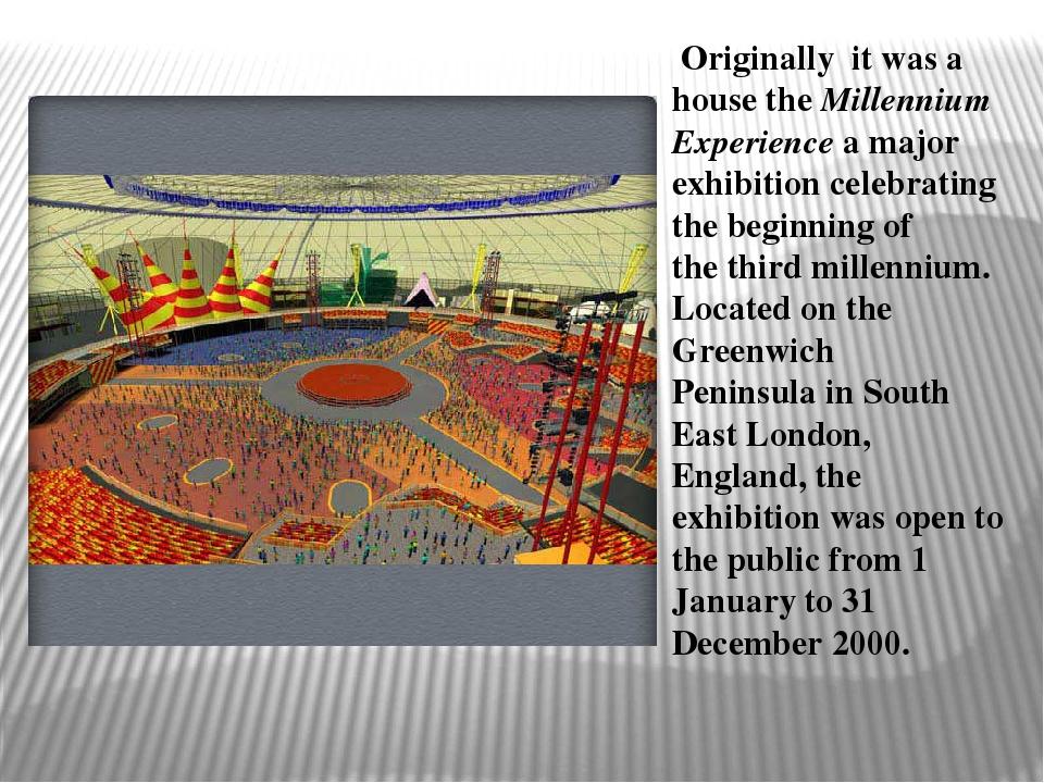 Originally it was a house theMillennium Experience a major exhibition celeb...