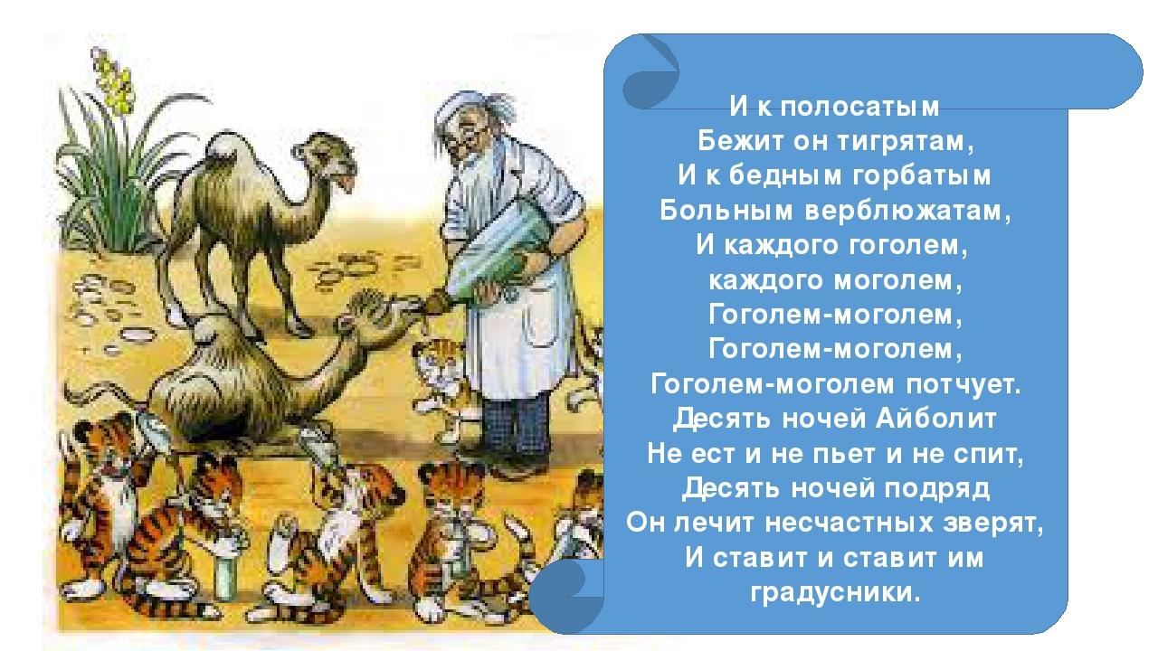 И к полосатым Бежит он тигрятам, И к бедным горбатым Больным верблюжатам, И...