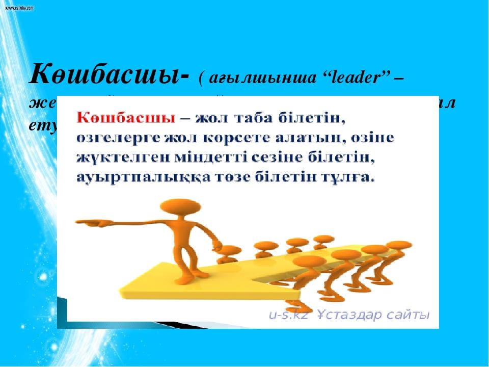 """Көшбасшы- ( ағылшынша """"leader"""" –жетекші) қоғамға, ұйымға немесе топқа ықпал..."""