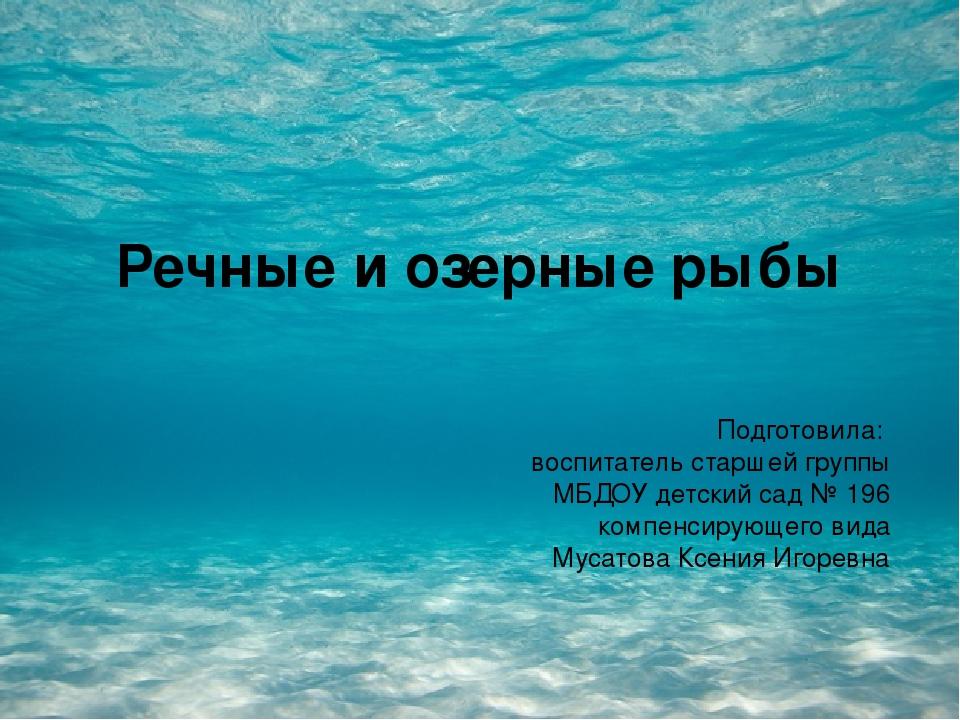 Речные и озерные рыбы Подготовила: воспитатель старшей группы МБДОУ детский с...