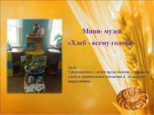 Мини- музей «Хлеб - всему голова» Цель: Сформировать у детей представление