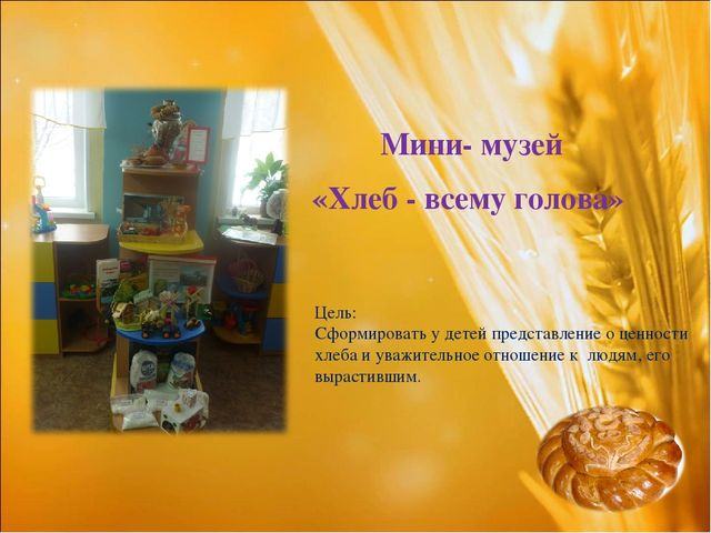 Мини- музей «Хлеб - всему голова» Цель: Сформировать у детей представление...