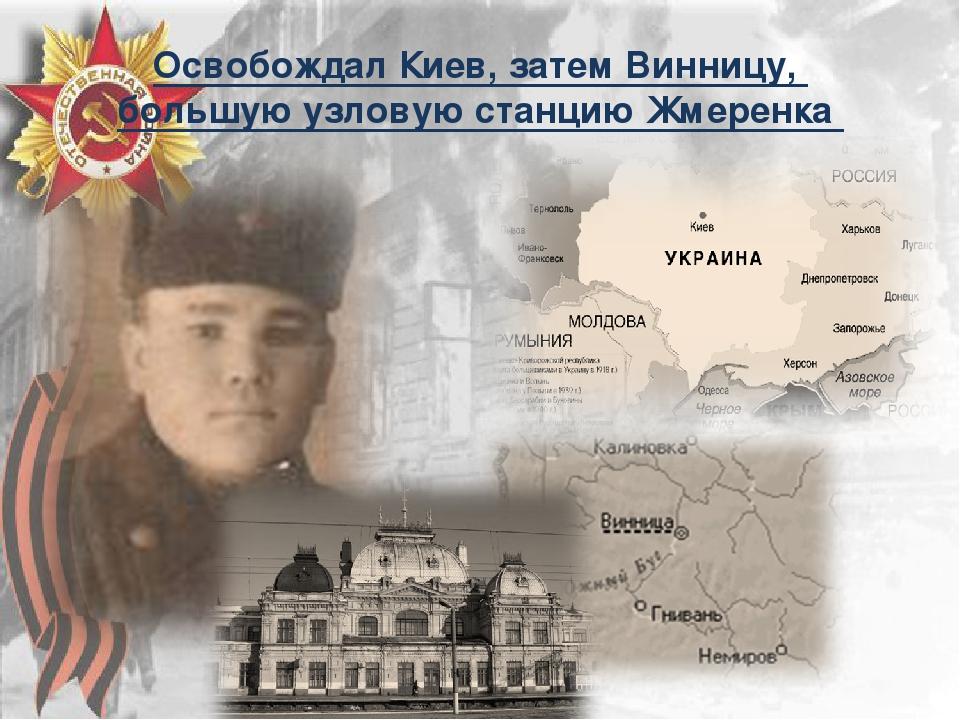 Освобождал Киев, затем Винницу, большую узловую станцию Жмеренка