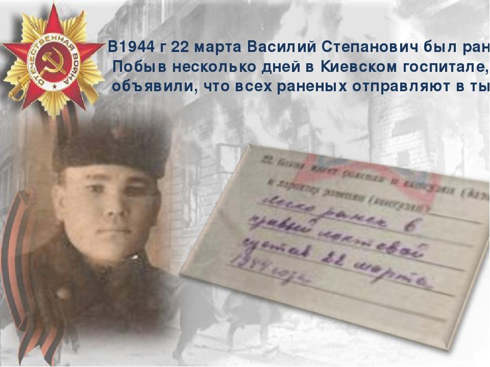 В1944 г 22 марта Василий Степанович был ранен. Побыв несколько дней в Киевск...