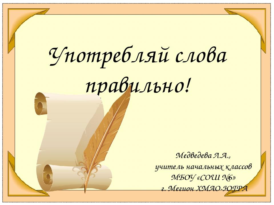 Употребляй слова правильно! Медведева Л.А., учитель начальных классов МБОУ «С...