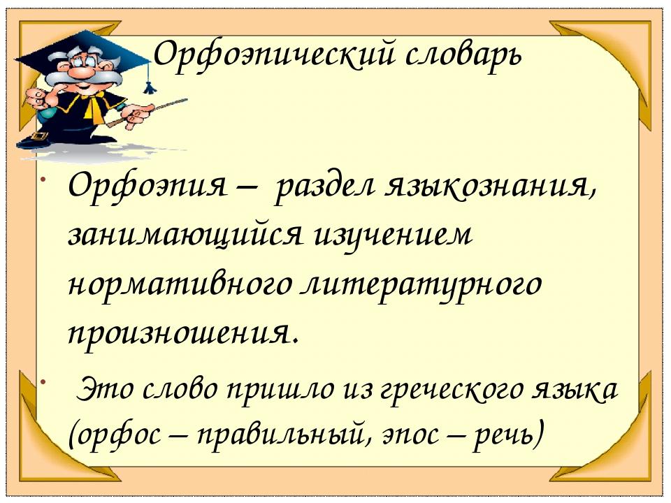 Орфоэпический словарь Орфоэпия – раздел языкознания, занимающийся изучением н...
