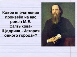 Какое впечатление произвёл на вас роман М.Е. Салтыкова-Щедрина «История одног