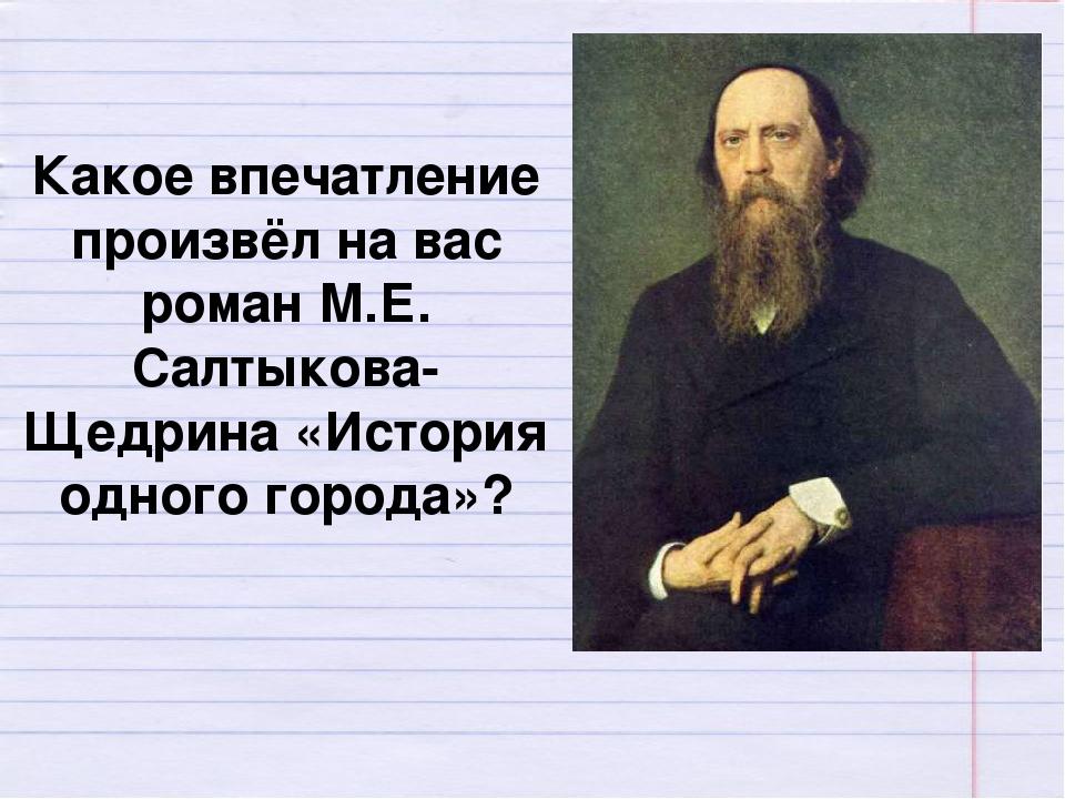 Какое впечатление произвёл на вас роман М.Е. Салтыкова-Щедрина «История одног...