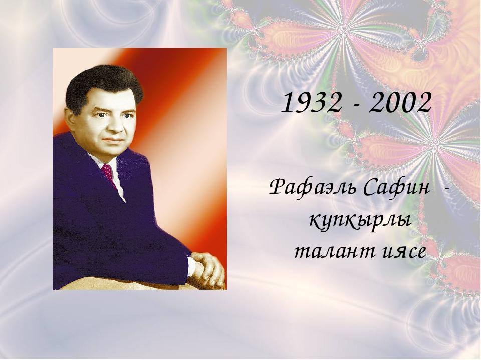 Рафаэль Сафин - күпкырлы талант иясе 1932 - 2002