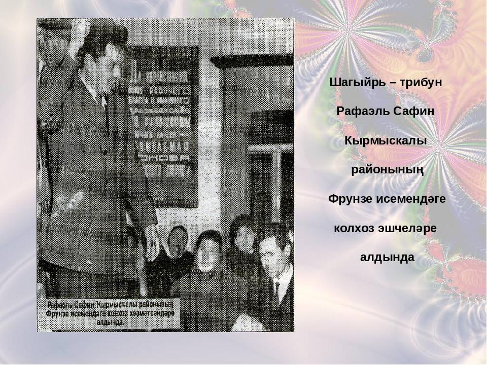 Шагыйрь – трибун Рафаэль Сафин Кырмыскалы районының Фрунзе исемендәге колхоз...
