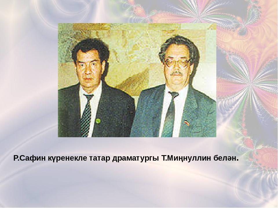 Р.Сафин күренекле татар драматургы Т.Миңнуллин белән.