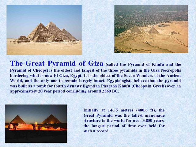 The Great Pyramid of Giza (called the Pyramid of Khufu and the Pyramid of Che...