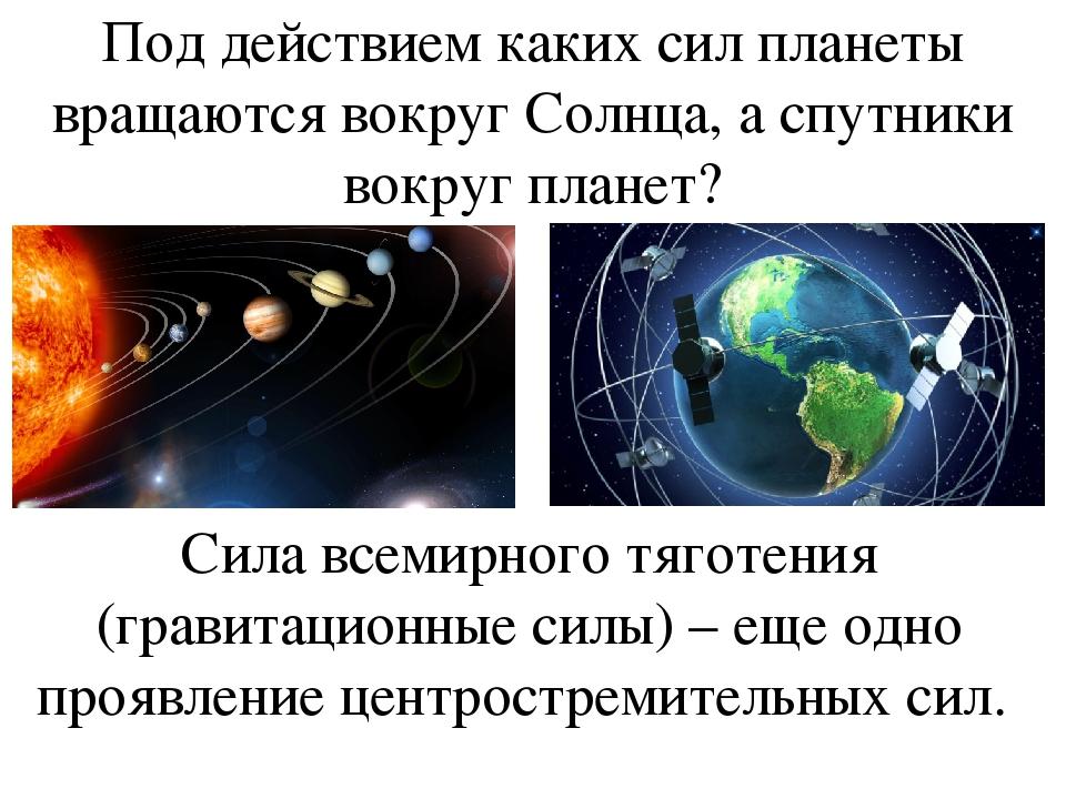Под действием каких сил планеты вращаются вокруг Солнца, а спутники вокруг пл...