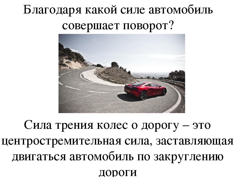Благодаря какой силе автомобиль совершает поворот? Сила трения колес о дорогу...