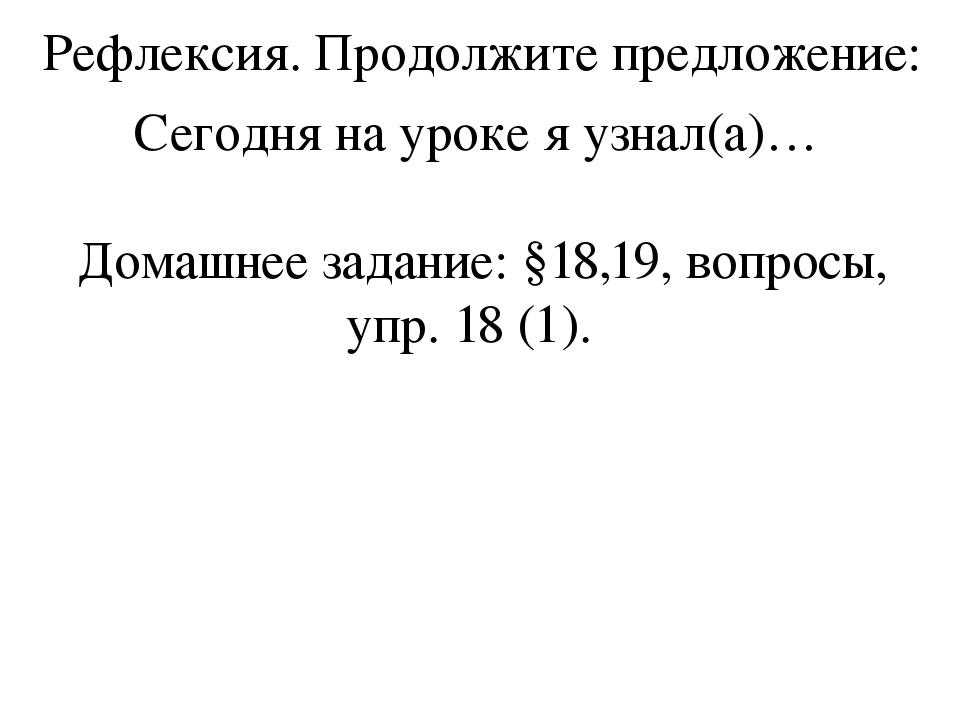 Рефлексия. Продолжите предложение: Сегодня на уроке я узнал(а)…  Домашнее з...