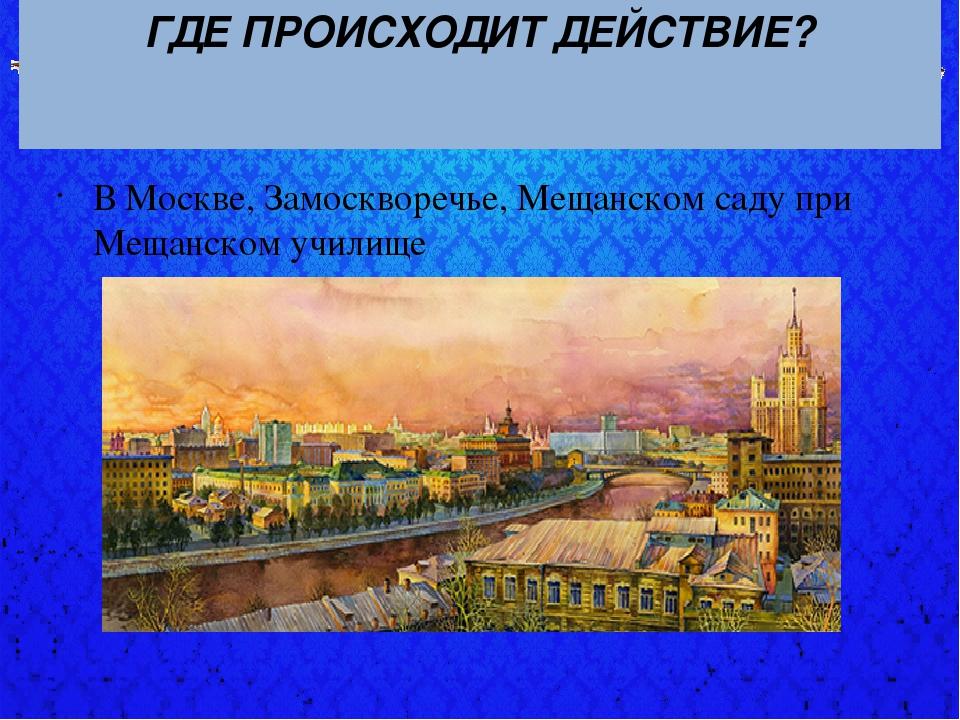 ГДЕ ПРОИСХОДИТ ДЕЙСТВИЕ? В Москве, Замоскворечье, Мещанском саду при Мещанско...