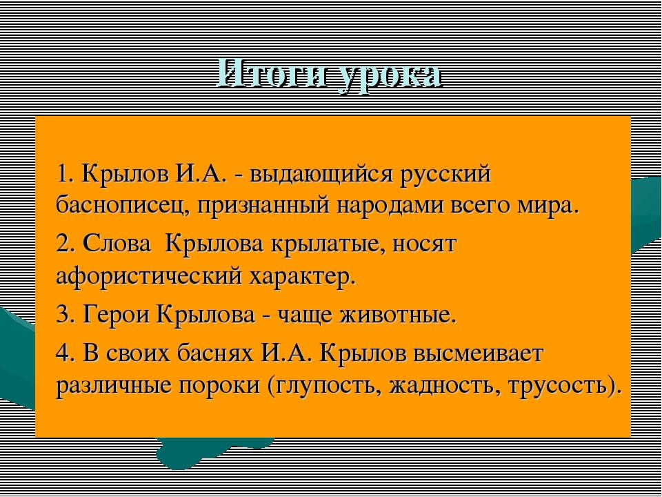 Итоги урока 1. Крылов И.А. - выдающийся русский баснописец, признанный народа...