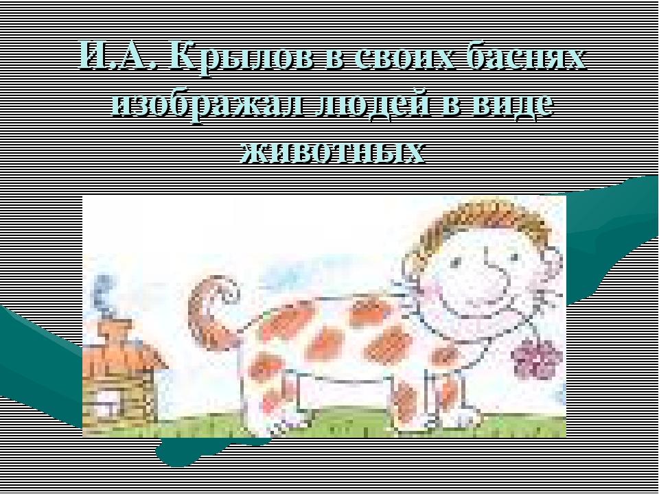 И.А. Крылов в своих баснях изображал людей в виде животных
