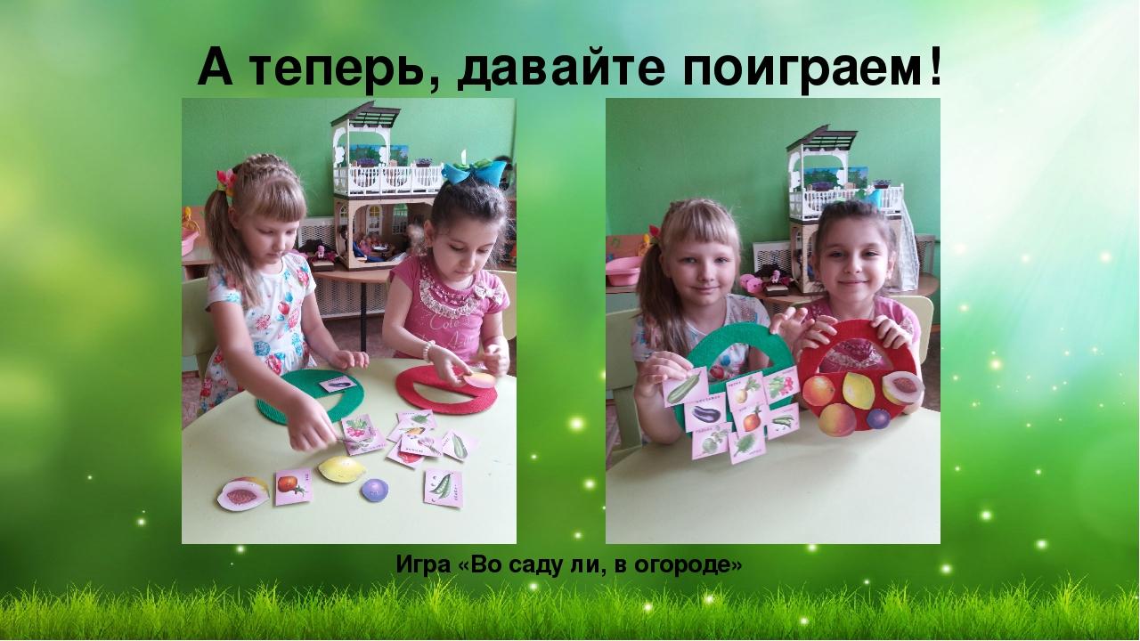 А теперь, давайте поиграем! Игра «Во саду ли, в огороде»