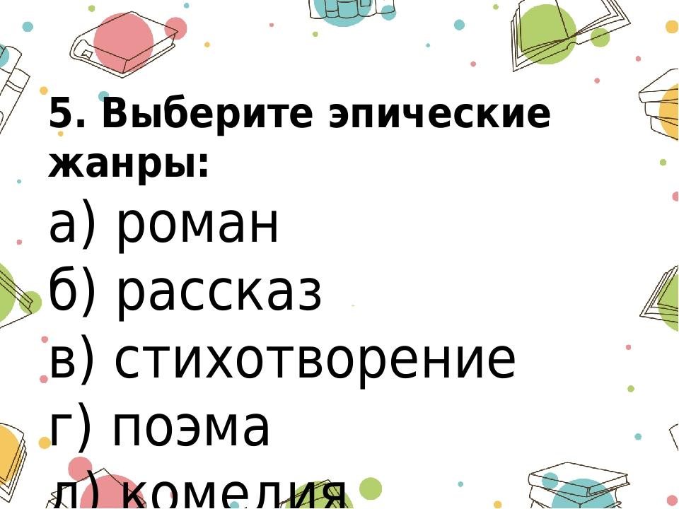 5. Выберите эпические жанры: а) роман б) рассказ в) стихотворение г) поэма д)...