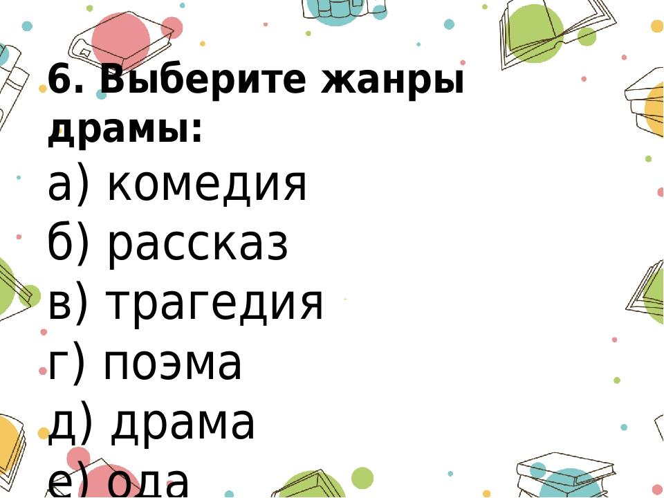 6. Выберите жанры драмы: а) комедия б) рассказ в) трагедия г) поэма д) драма...